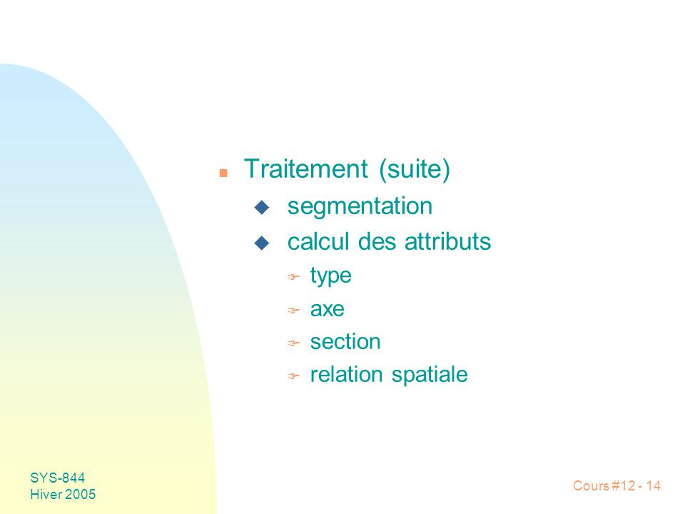 Cours #12 - 14 SYS-844 Hiver 2005 n Traitement (suite) u segmentation u calcul des attributs F type F axe F section F relation spatiale