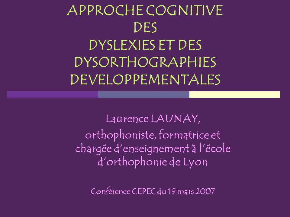 APPROCHE COGNITIVE DES DYSLEXIES ET DES DYSORTHOGRAPHIES DEVELOPPEMENTALES Laurence LAUNAY, orthophoniste, formatrice et chargée denseignement à lécol