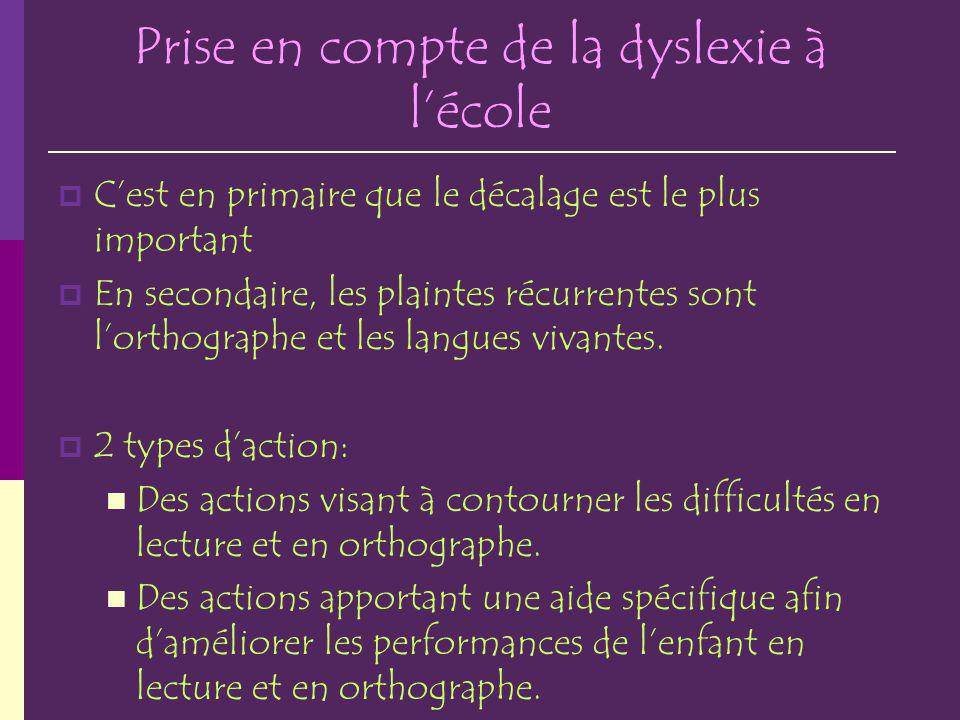Prise en compte de la dyslexie à lécole Cest en primaire que le décalage est le plus important En secondaire, les plaintes récurrentes sont lorthographe et les langues vivantes.