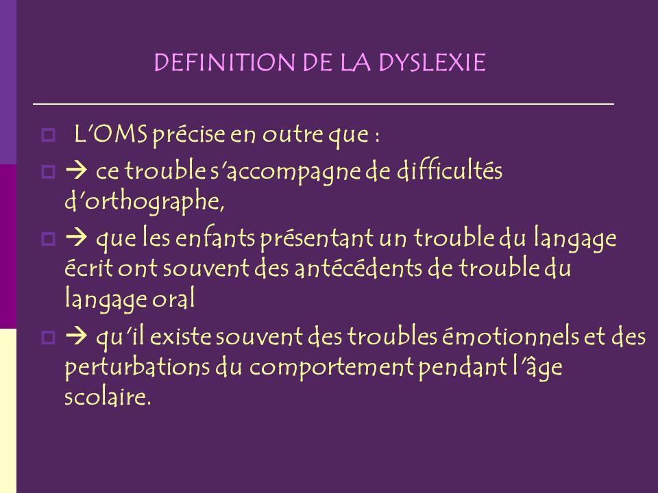 DEFINITION DE LA DYSLEXIE L'OMS précise en outre que : ce trouble s'accompagne de difficultés d'orthographe, que les enfants présentant un trouble du