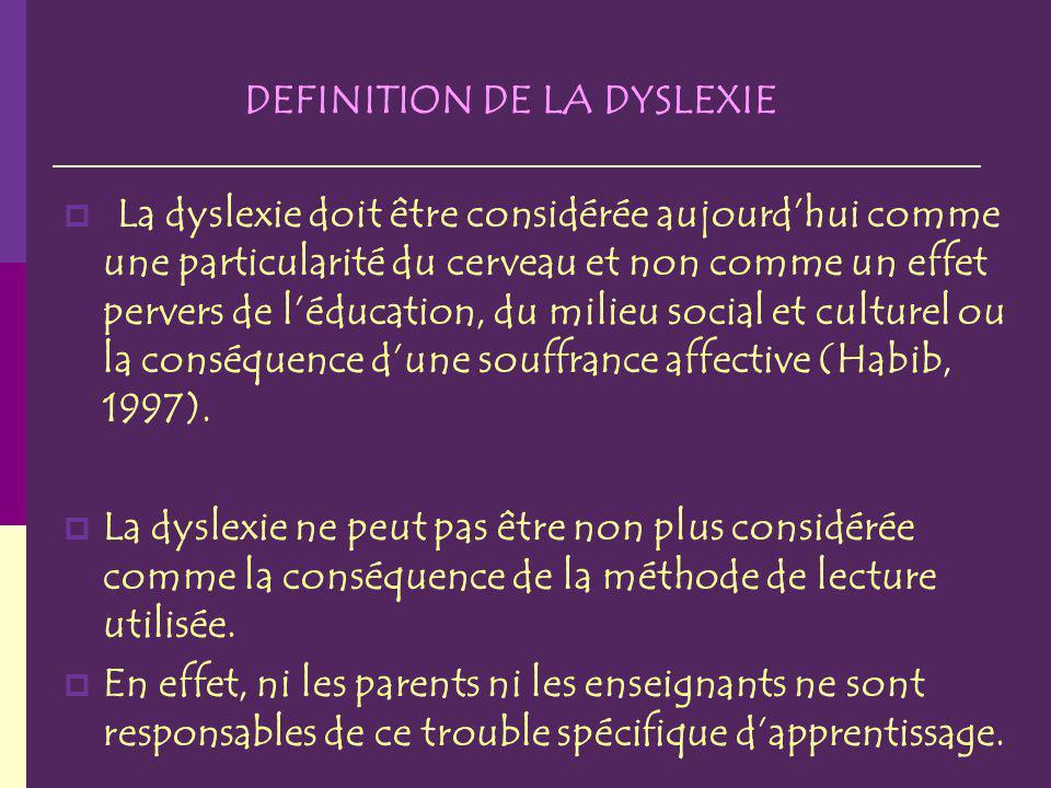 DEFINITION DE LA DYSLEXIE La dyslexie doit être considérée aujourdhui comme une particularité du cerveau et non comme un effet pervers de léducation, du milieu social et culturel ou la conséquence dune souffrance affective (Habib, 1997).