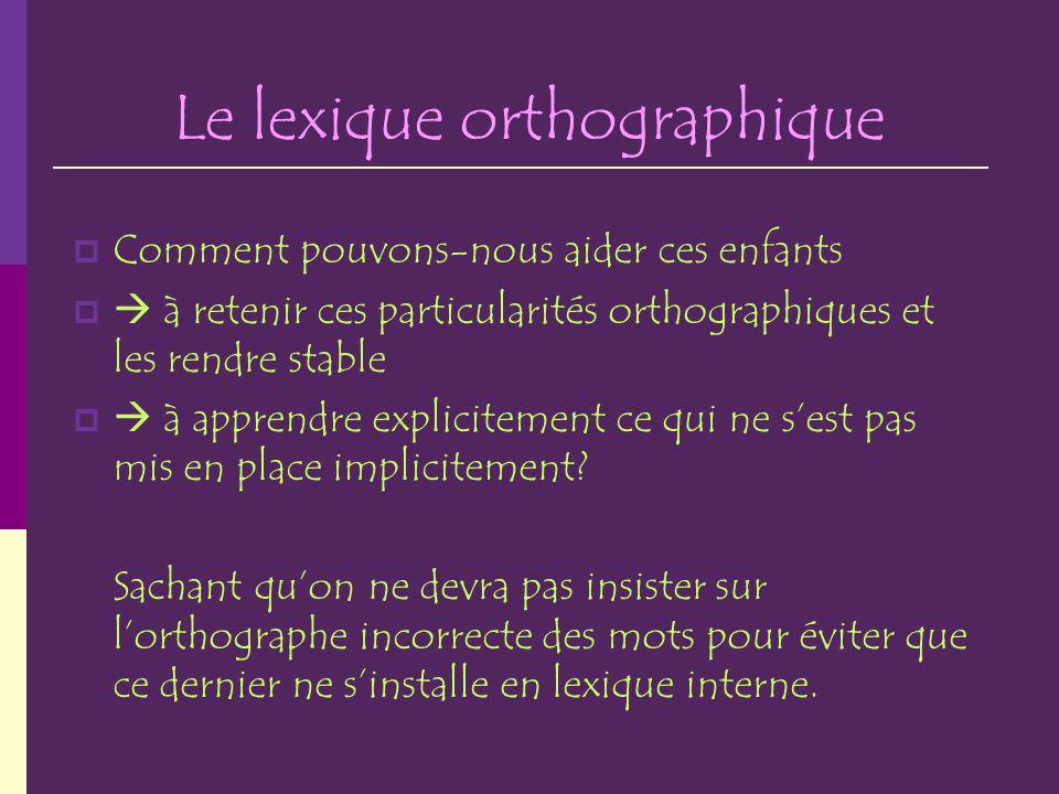 Le lexique orthographique Comment pouvons-nous aider ces enfants à retenir ces particularités orthographiques et les rendre stable à apprendre explici