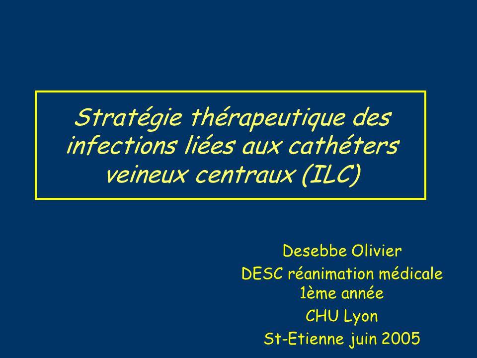 Stratégie thérapeutique des infections liées aux cathéters veineux centraux (ILC) Desebbe Olivier DESC réanimation médicale 1ème année CHU Lyon St-Eti