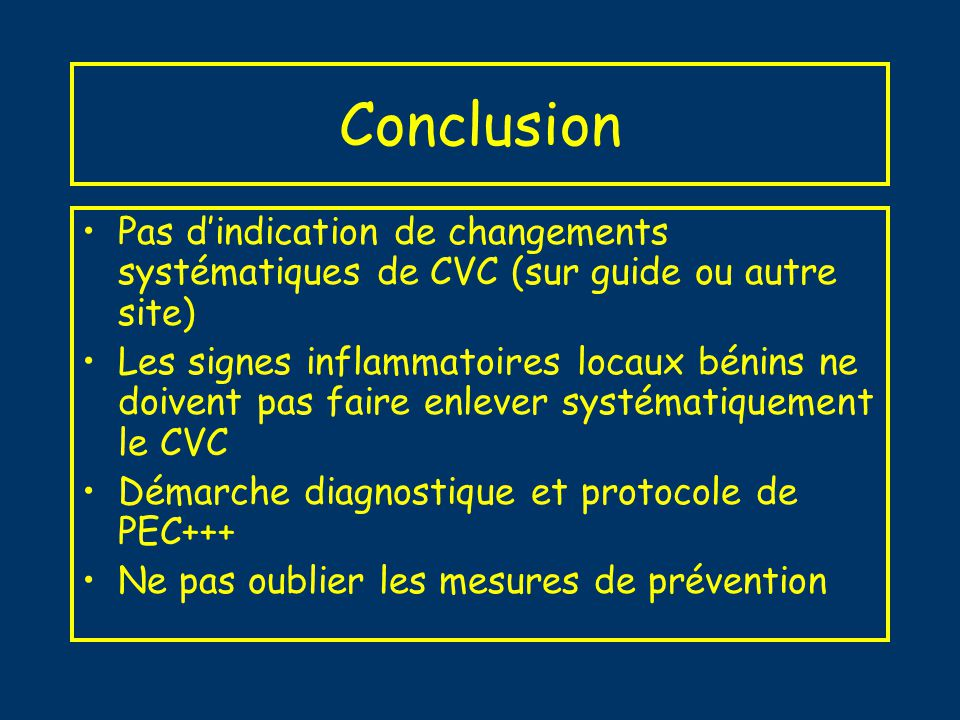 Bibliographie Infections liées aux cathéters veineux centraux en réanimation, actualisation 2002 de la 12 ième conférence de Consensus en réanimation et médecine dUrgenc (Paris 1994) Mc Gee, NEJM 2003 ; Preventing Complications of Central Venous Catheterization Safdar, CCM 2002 ; Inflammation at the insertion site is not predictive of catheter-related bloodstream infection with short-term, noncuffed central venous catheters Cook, CCM 1997 ; Central venous catheter replacement strategies: A systematic review of the literature, Mermel,CID 2001 ; Guidelines for the Management of Intravascular Catheter–Related Infections Rijnders, ICM 2004 ; Watchful waiting versus immediate catheter removal in ICU patients with suspected catheter-related infection: a randomized trial