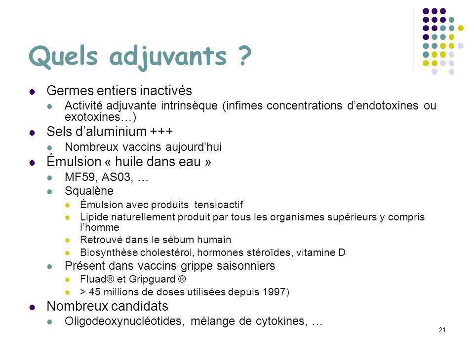 21 Quels adjuvants ? Germes entiers inactivés Activité adjuvante intrinsèque (infimes concentrations dendotoxines ou exotoxines…) Sels daluminium +++