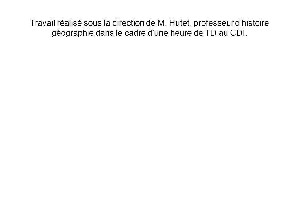 Travail réalisé sous la direction de M. Hutet, professeur dhistoire géographie dans le cadre dune heure de TD au CDI.