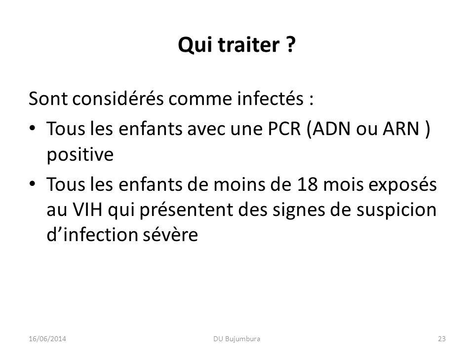 Qui traiter ? Sont considérés comme infectés : Tous les enfants avec une PCR (ADN ou ARN ) positive Tous les enfants de moins de 18 mois exposés au VI