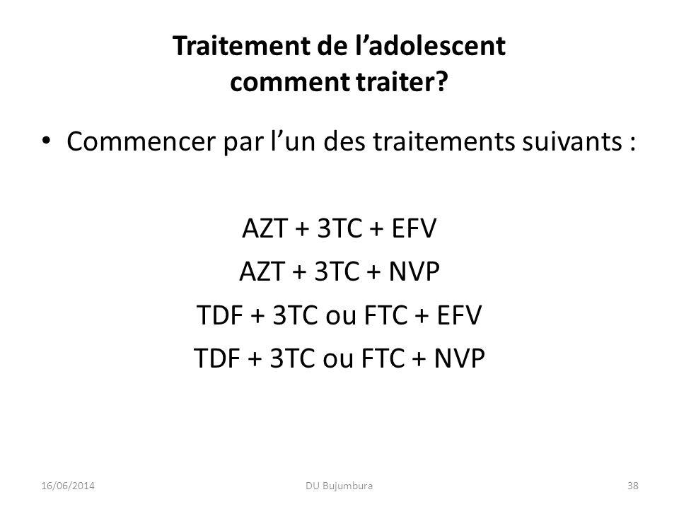 Traitement de ladolescent comment traiter? 16/06/2014DU Bujumbura38 Commencer par lun des traitements suivants : AZT + 3TC + EFV AZT + 3TC + NVP TDF +