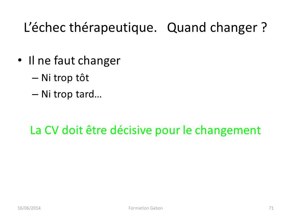 Léchec thérapeutique. Quand changer ? Il ne faut changer – Ni trop tôt – Ni trop tard… La CV doit être décisive pour le changement 16/06/2014Formation