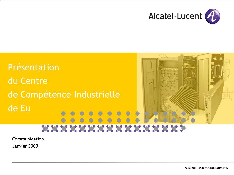 All Rights Reserved © Alcatel-Lucent 2008 Communication Janvier 2009 Présentation du Centre de Compétence Industrielle de Eu