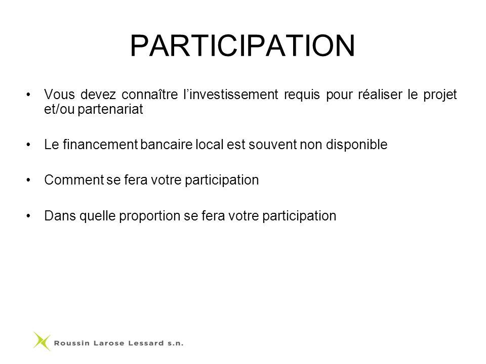 PARTICIPATION Vous devez connaître linvestissement requis pour réaliser le projet et/ou partenariat Le financement bancaire local est souvent non disponible Comment se fera votre participation Dans quelle proportion se fera votre participation