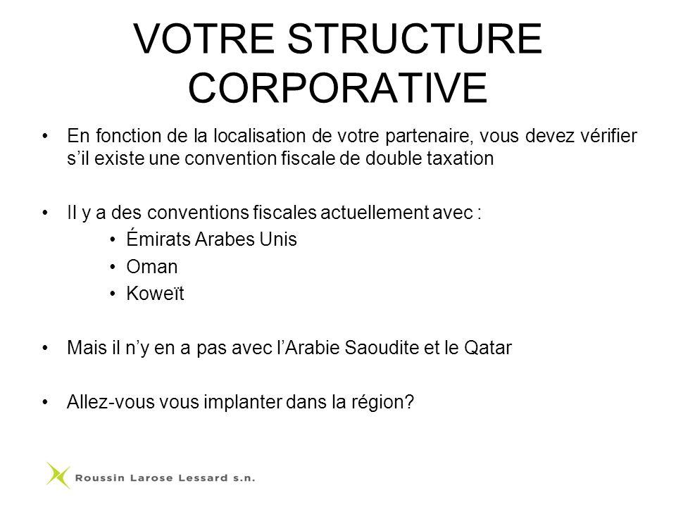 VOTRE STRUCTURE CORPORATIVE En fonction de la localisation de votre partenaire, vous devez vérifier sil existe une convention fiscale de double taxation Il y a des conventions fiscales actuellement avec : Émirats Arabes Unis Oman Koweït Mais il ny en a pas avec lArabie Saoudite et le Qatar Allez-vous vous implanter dans la région?