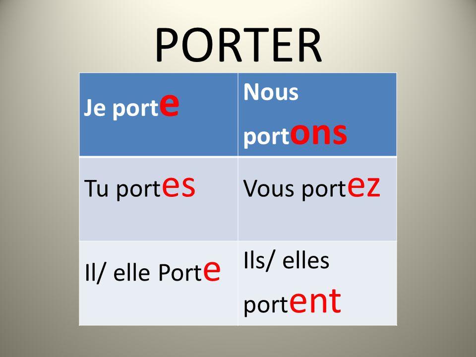 PORTER Je port e Nous port ons Tu port es Vous port ez Il/ elle Port e Ils/ elles port ent