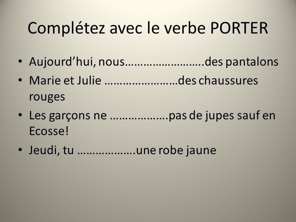 Complétez avec le verbe PORTER Aujourdhui, nous……………………..des pantalons Marie et Julie ……………………des chaussures rouges Les garçons ne ……………….pas de jupes sauf en Ecosse.