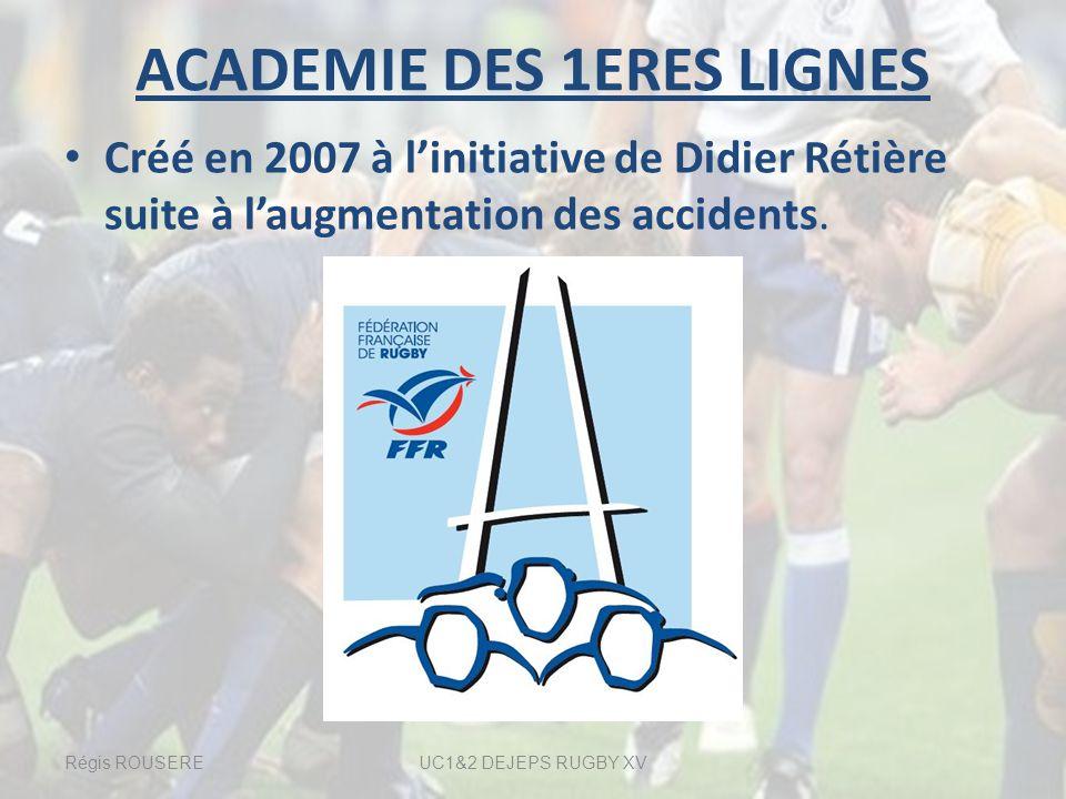 ACADEMIE DES 1ERES LIGNES Créé en 2007 à linitiative de Didier Rétière suite à laugmentation des accidents. Régis ROUSEREUC1&2 DEJEPS RUGBY XV