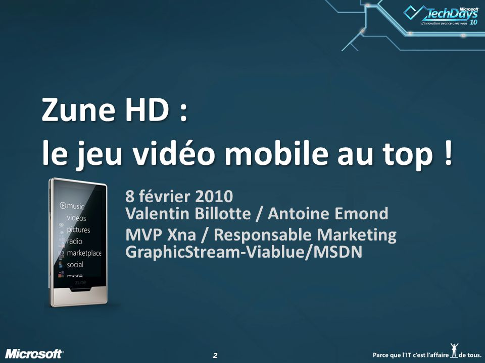 22 8 février 2010 Valentin Billotte / Antoine Emond MVP Xna / Responsable Marketing GraphicStream-Viablue/MSDN Zune HD : le jeu vidéo mobile au top !