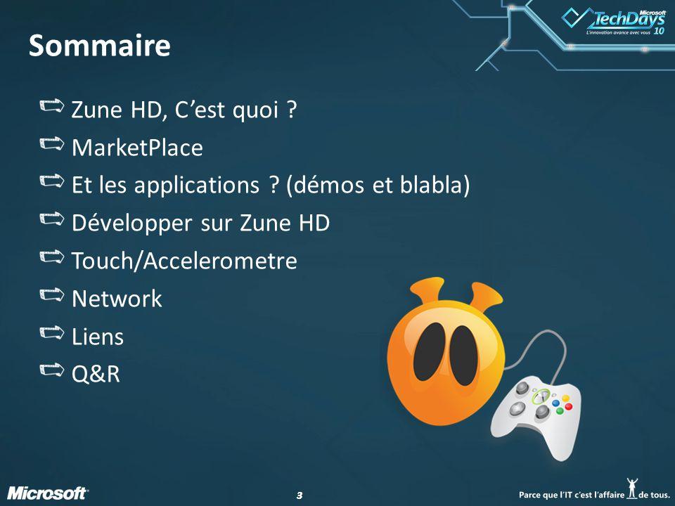 33 Sommaire Zune HD, Cest quoi ? MarketPlace Et les applications ? (démos et blabla) Développer sur Zune HD Touch/Accelerometre Network Liens Q&R