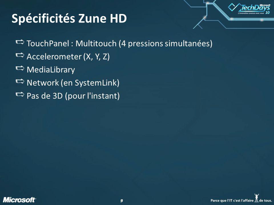 99 Spécificités Zune HD TouchPanel : Multitouch (4 pressions simultanées) Accelerometer (X, Y, Z) MediaLibrary Network (en SystemLink) Pas de 3D (pour l instant)