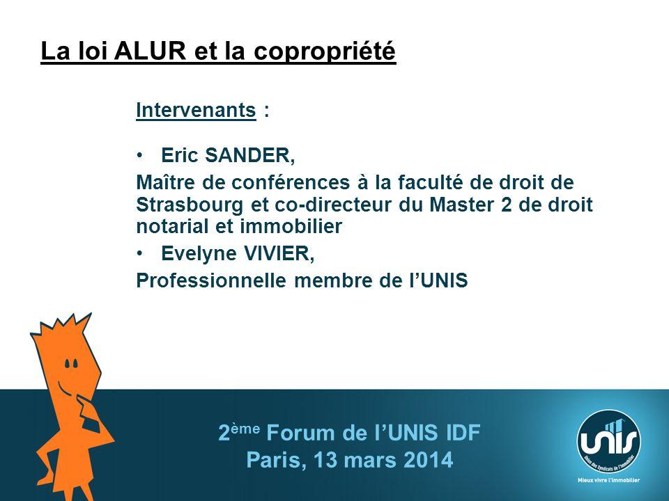 2 ème Forum de lUNIS IDF Paris, 13 mars 2014 La loi ALUR et la copropriété Intervenants : Eric SANDER, Maître de conférences à la faculté de droit de