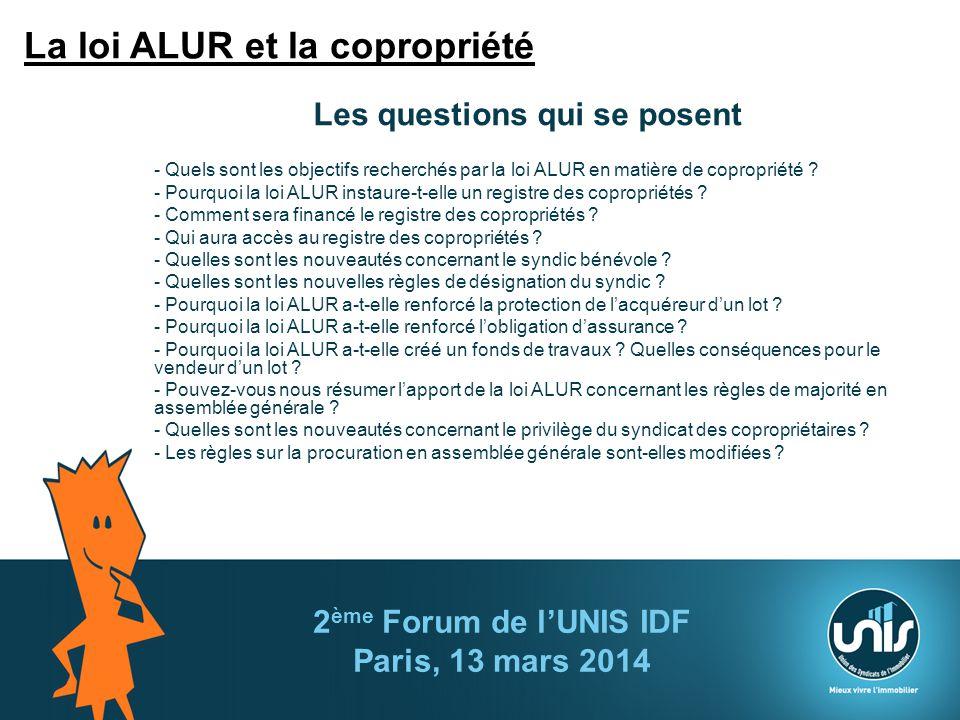2 ème Forum de lUNIS IDF Paris, 13 mars 2014 Les questions qui se posent - Quels sont les objectifs recherchés par la loi ALUR en matière de coproprié