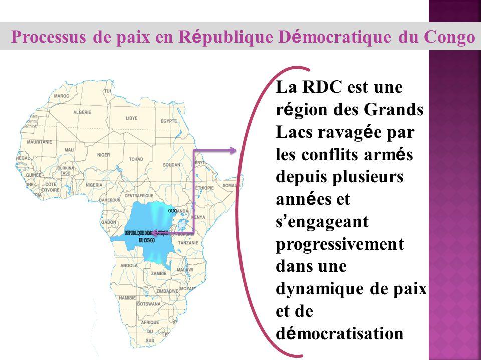 Processus de paix en R é publique D é mocratique du Congo La RDC est une r é gion des Grands Lacs ravag é e par les conflits arm é s depuis plusieurs ann é es et s engageant progressivement dans une dynamique de paix et de d é mocratisation