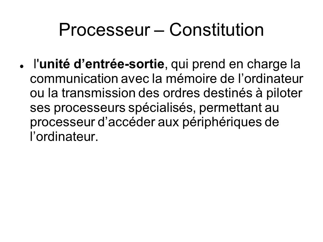 Processeur – Constitution l unité dentrée-sortie, qui prend en charge la communication avec la mémoire de lordinateur ou la transmission des ordres destinés à piloter ses processeurs spécialisés, permettant au processeur daccéder aux périphériques de lordinateur.