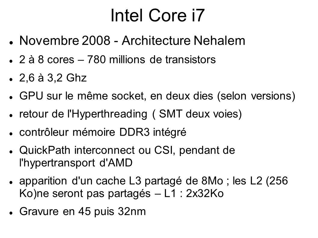 Intel Core i7 Novembre 2008 - Architecture Nehalem 2 à 8 cores – 780 millions de transistors 2,6 à 3,2 Ghz GPU sur le même socket, en deux dies (selon versions) retour de l Hyperthreading ( SMT deux voies) contrôleur mémoire DDR3 intégré QuickPath interconnect ou CSI, pendant de l hypertransport d AMD apparition d un cache L3 partagé de 8Mo ; les L2 (256 Ko)ne seront pas partagés – L1 : 2x32Ko Gravure en 45 puis 32nm