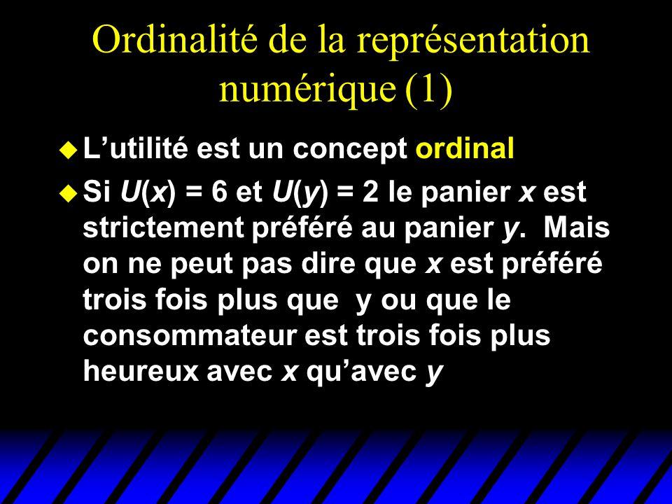 Ordinalité de la représentation numérique (1) u Lutilité est un concept ordinal u Si U(x) = 6 et U(y) = 2 le panier x est strictement préféré au panier y.