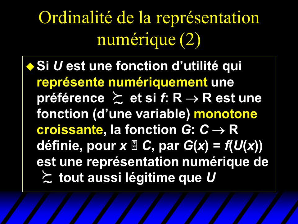 Ordinalité de la représentation numérique (2) u Si U est une fonction dutilité qui représente numériquement une préférence et si f: R R est une fonction (dune variable) monotone croissante, la fonction G: C R définie, pour x C, par G(x) = f(U(x)) est une représentation numérique de tout aussi légitime que U ~ ~