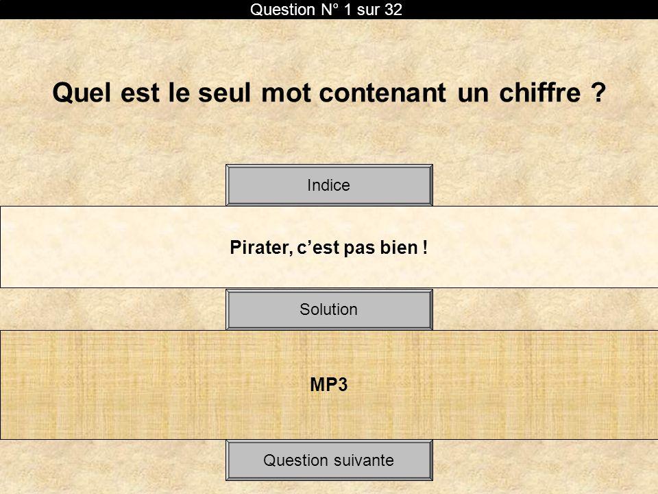 Quel est le seul mot contenant un chiffre ? Pirater, cest pas bien ! Solution Indice MP3 Question N° 1 sur 32 Question suivante
