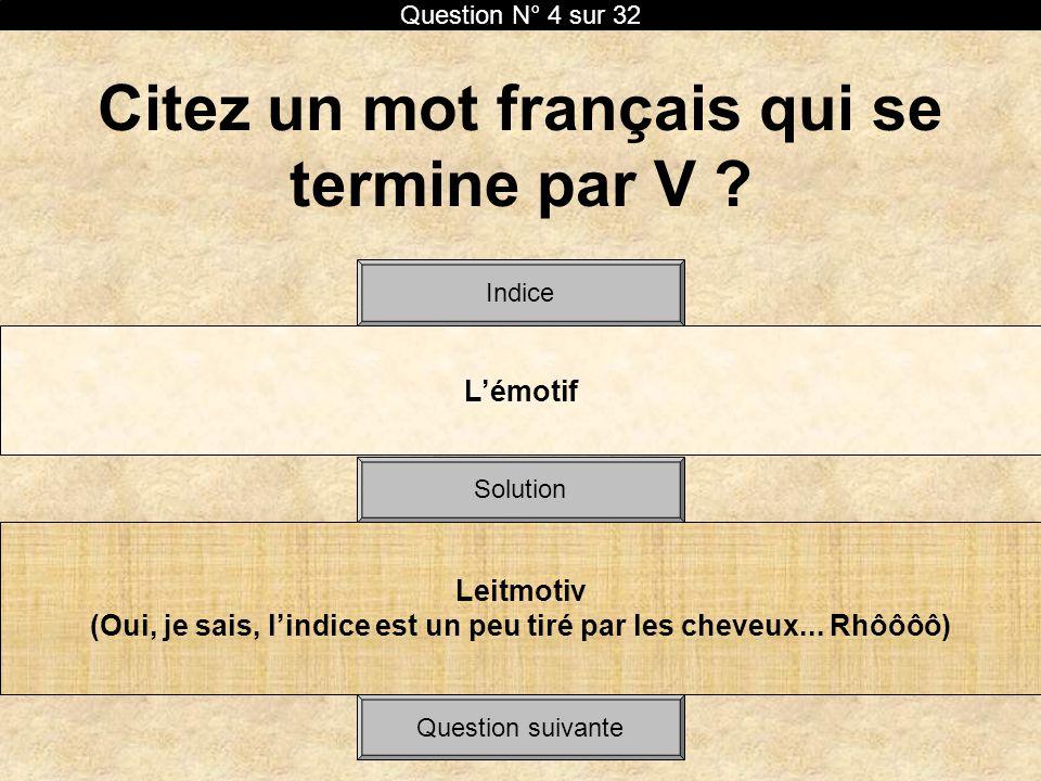 Citez un mot français qui se termine par V ? Lémotif Solution Indice Leitmotiv (Oui, je sais, lindice est un peu tiré par les cheveux... Rhôôôô) Quest
