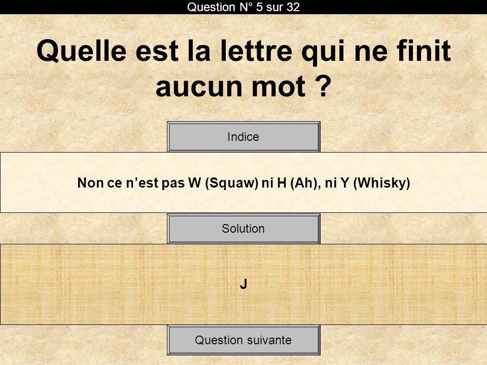Quelle est la lettre qui ne finit aucun mot ? Non ce nest pas W (Squaw) ni H (Ah), ni Y (Whisky) Solution Indice J Question N° 5 sur 32 Question suiva