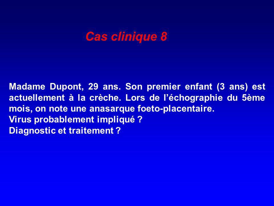 Cas clinique 8 Madame Dupont, 29 ans. Son premier enfant (3 ans) est actuellement à la crèche. Lors de léchographie du 5ème mois, on note une anasarqu