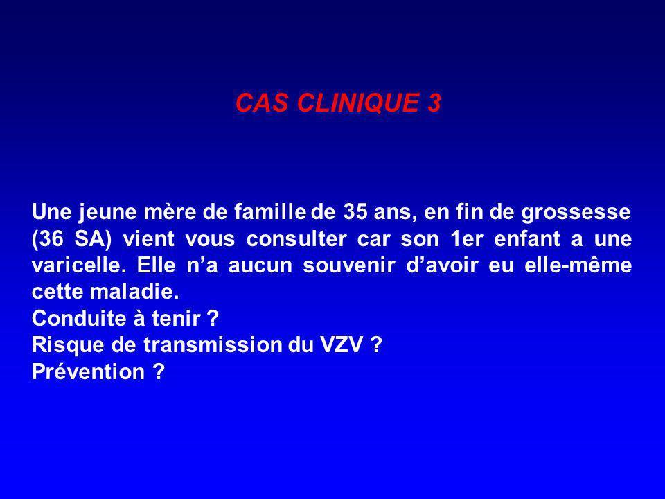 CAS CLINIQUE 3 Une jeune mère de famille de 35 ans, en fin de grossesse (36 SA) vient vous consulter car son 1er enfant a une varicelle. Elle na aucun