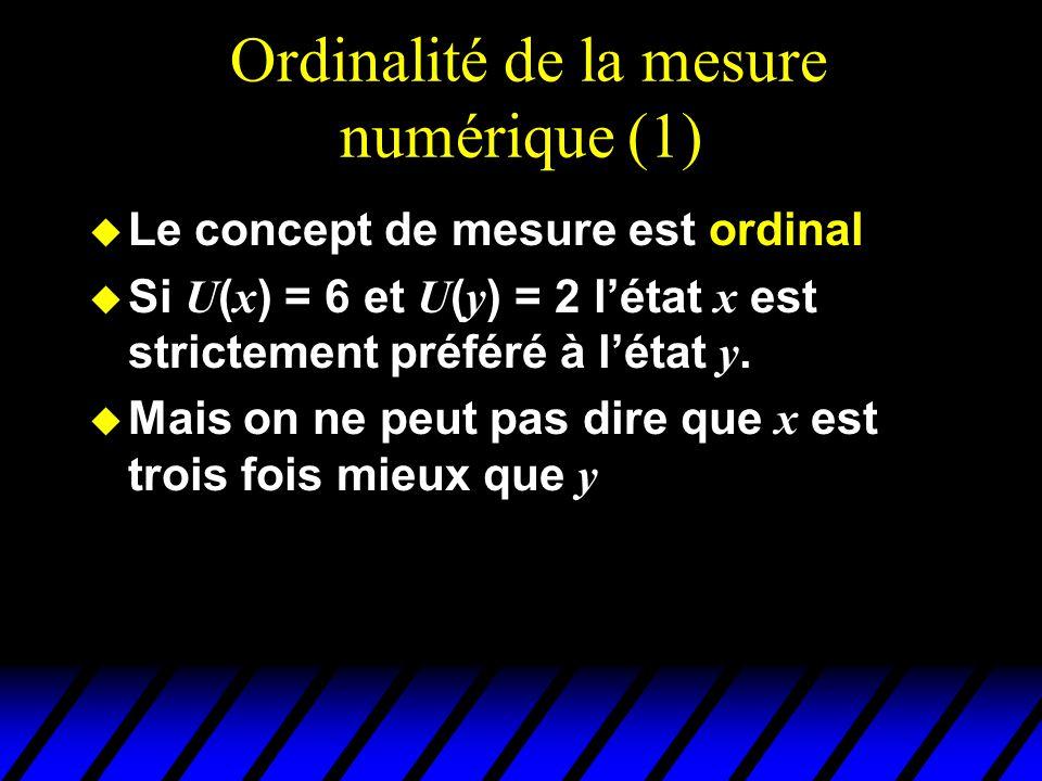 Ordinalité de la mesure numérique (1) u Le concept de mesure est ordinal Si U ( x ) = 6 et U ( y ) = 2 létat x est strictement préféré à létat y.