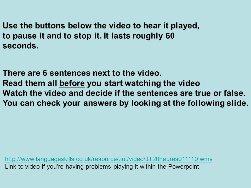 Use the buttons below the video to hear it played, to pause it and to stop it. It lasts roughly 60 seconds. There are 6 sentences next to the video. R