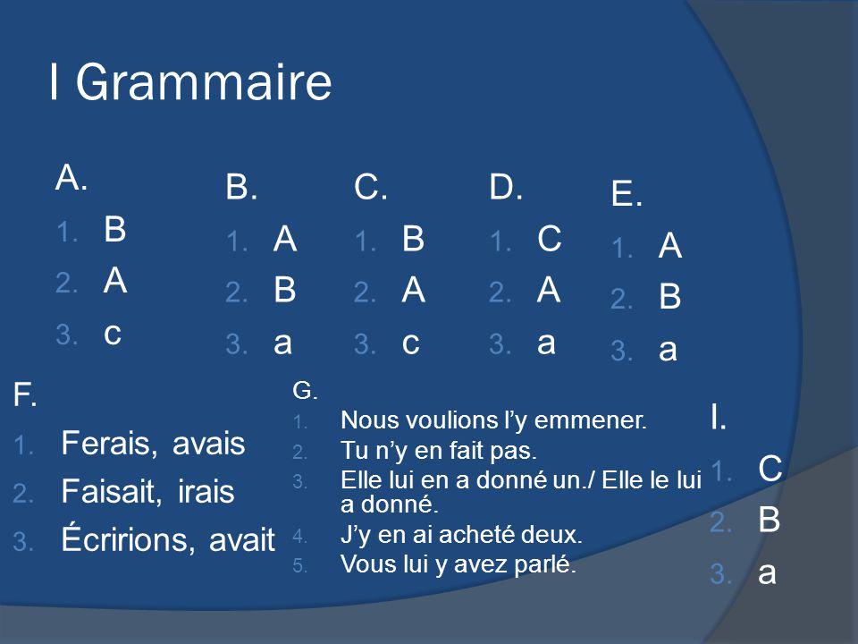 I Grammaire A. 1. B 2. A 3. c B.B. 1. A 2. B 3. a C.C. 1. B 2. A 3. c D.D. 1. C 2. A 3. a E. 1. A 2. B 3. a F.F. 1. Ferais, avais 2. Faisait, irais 3.