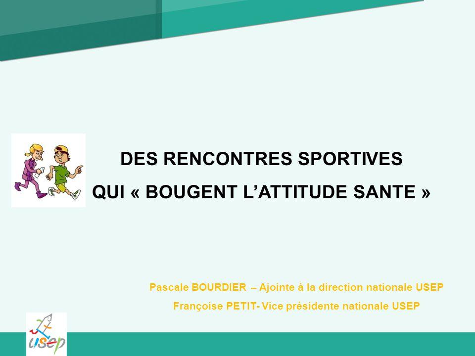 DES RENCONTRES SPORTIVES QUI « BOUGENT LATTITUDE SANTE » Pascale BOURDIER – Ajointe à la direction nationale USEP Françoise PETIT- Vice présidente nat
