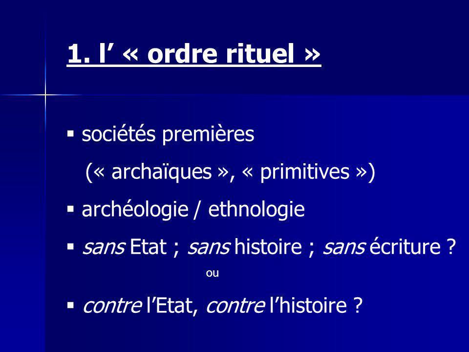 1. l « ordre rituel » sociétés premières (« archaïques », « primitives ») archéologie / ethnologie sans Etat ; sans histoire ; sans écriture ? ou cont