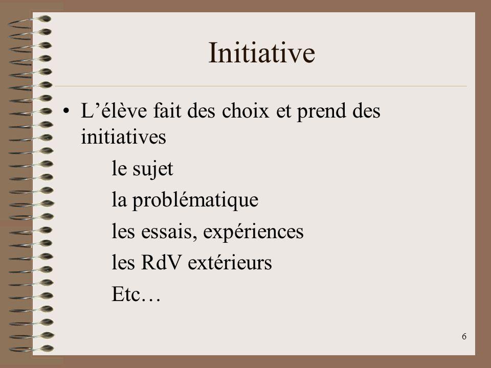 6 Lélève fait des choix et prend des initiatives le sujet la problématique les essais, expériences les RdV extérieurs Etc… Initiative