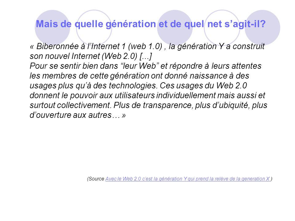 Mais de quelle génération et de quel net sagit-il? « Biberonnée à lInternet 1 (web 1.0), la génération Y a construit son nouvel Internet (Web 2.0) [..