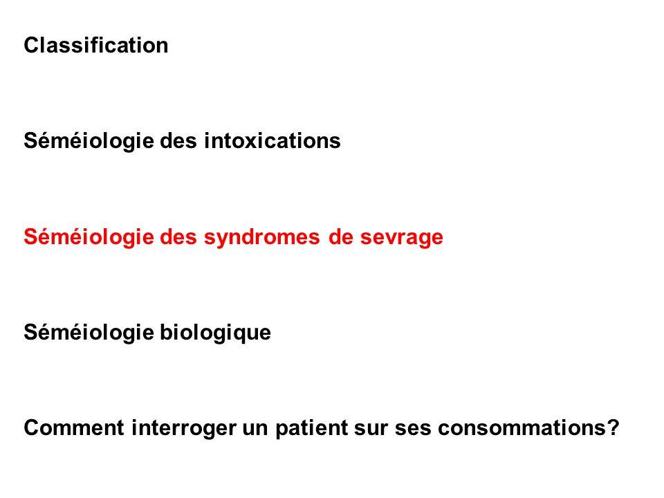 Classification Séméiologie des intoxications Séméiologie des syndromes de sevrage Séméiologie biologique Comment interroger un patient sur ses consomm