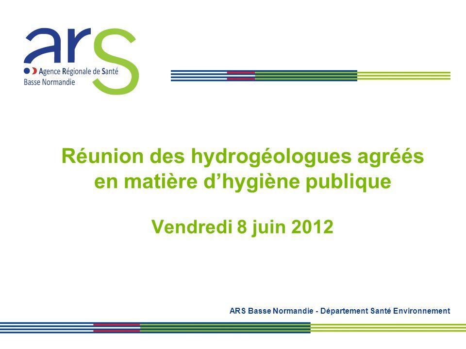Réunion des hydrogéologues agréés en matière dhygiène publique Vendredi 8 juin 2012 ARS Basse Normandie - Département Santé Environnement
