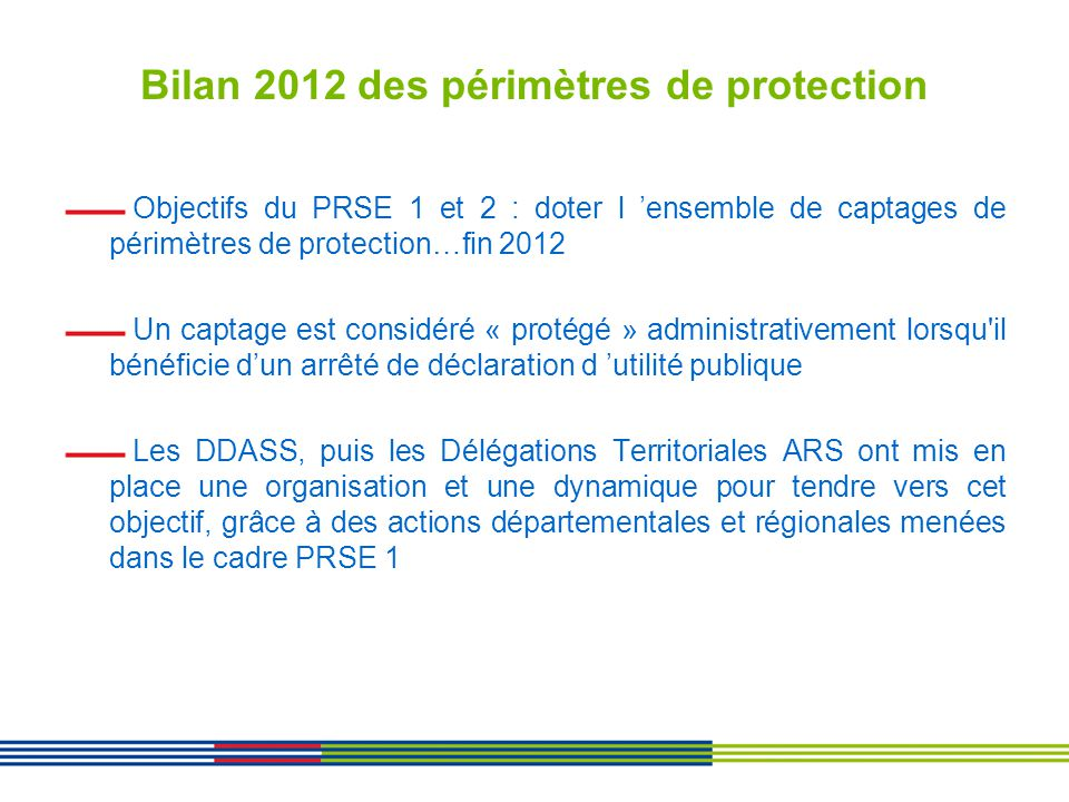 Bilan 2012 des périmètres de protection Objectifs du PRSE 1 et 2 : doter l ensemble de captages de périmètres de protection…fin 2012 Un captage est co