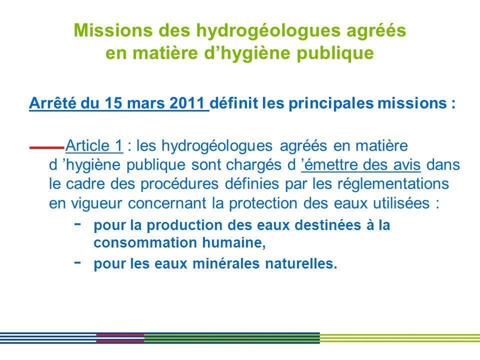 Missions des hydrogéologues agréés en matière dhygiène publique Arrêté du 15 mars 2011 définit les principales missions : Article 1 : les hydrogéologu