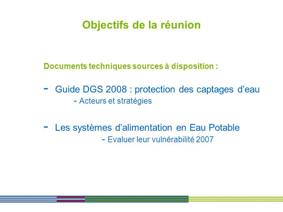 Objectifs de la réunion Documents techniques sources à disposition : - Guide DGS 2008 : protection des captages deau - Acteurs et stratégies - Les sys