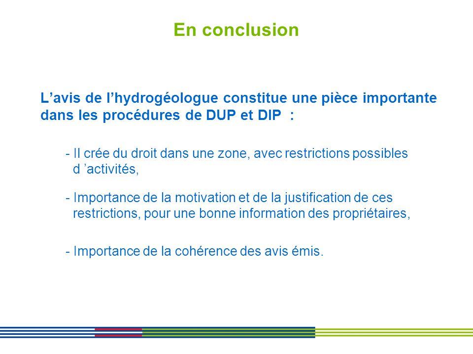 En conclusion Lavis de lhydrogéologue constitue une pièce importante dans les procédures de DUP et DIP : - Il crée du droit dans une zone, avec restri