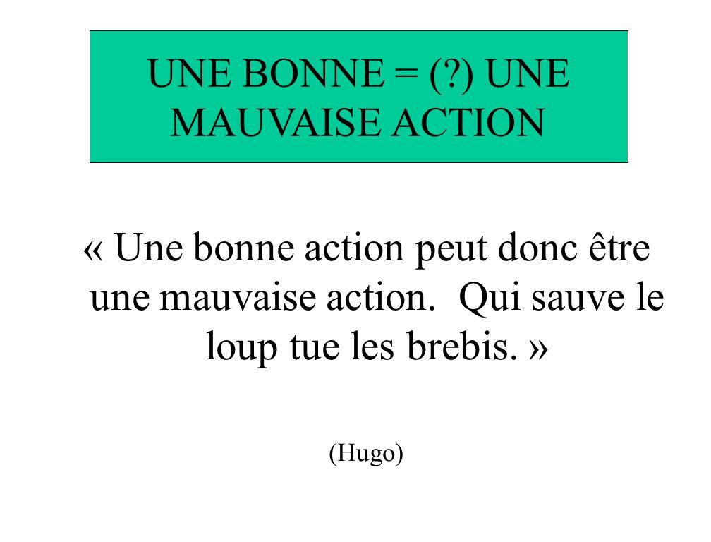UNE BONNE = (?) UNE MAUVAISE ACTION « Une bonne action peut donc être une mauvaise action. Qui sauve le loup tue les brebis. » (Hugo)