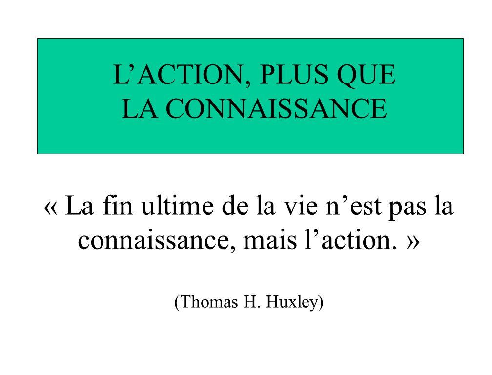 « La fin ultime de la vie nest pas la connaissance, mais laction. » (Thomas H. Huxley) LACTION, PLUS QUE LA CONNAISSANCE