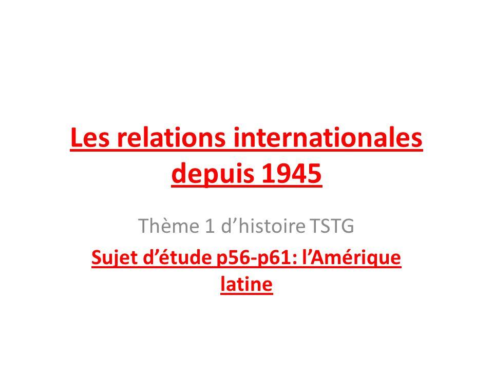 Les relations internationales depuis 1945 Thème 1 dhistoire TSTG Sujet détude p56-p61: lAmérique latine